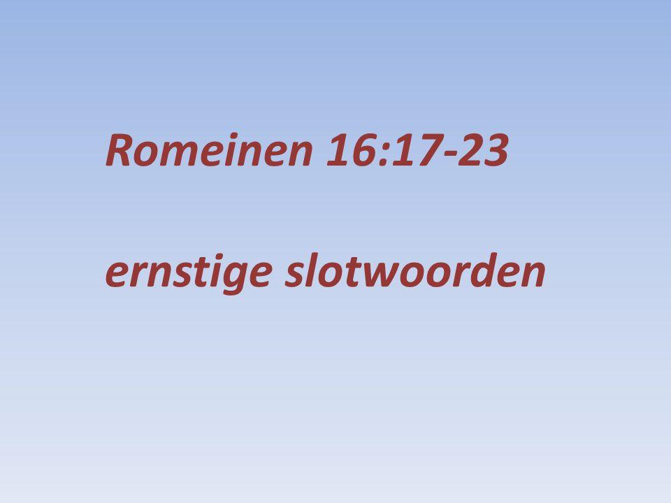 16:17 naast het onderricht dat u hebt ontvangen: 1:16 evangelie is kracht van God tot redding voor ieder die gelooft 3:24 gerechtvaardigd om niet in Zijn genade door de vrijkoping in Christus Jezus 5:9 wij worden gered van de verontwaardiging door Hem 8:1 geen veroordeling voor hen die in Christus Jezus zijn 8:38,39 niets kan ons scheiden van Zijn liefde die in Christus Jezus is