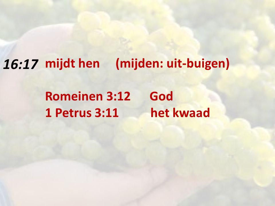 16:17 mijdt hen (mijden: uit-buigen) Romeinen 3:12 God 1 Petrus 3:11 het kwaad