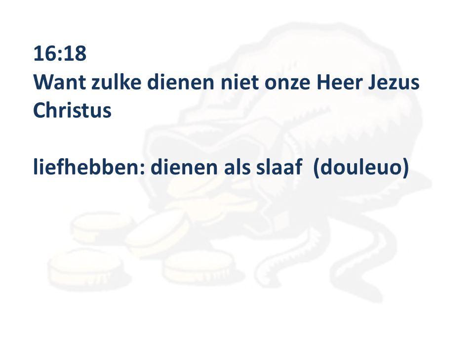 16:18 Want zulke dienen niet onze Heer Jezus Christus liefhebben: dienen als slaaf (douleuo)