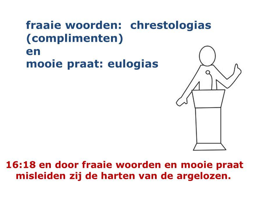 16:18 en door fraaie woorden en mooie praat misleiden zij de harten van de argelozen. fraaie woorden: chrestologias (complimenten) en mooie praat: eul