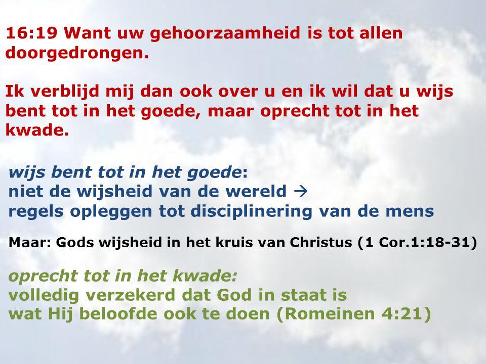 16:19 Want uw gehoorzaamheid is tot allen doorgedrongen. Ik verblijd mij dan ook over u en ik wil dat u wijs bent tot in het goede, maar oprecht tot i