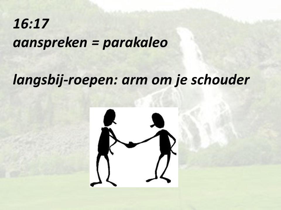 16:17 aanspreken = parakaleo langsbij-roepen: arm om je schouder