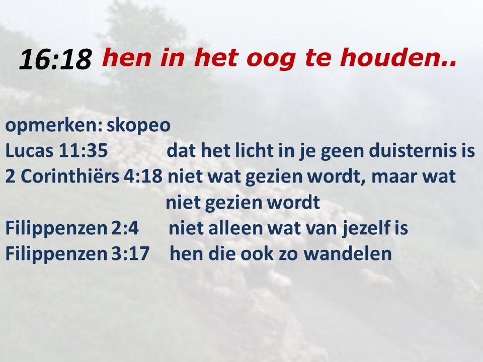16:18 hen in het oog te houden.. opmerken: skopeo Lucas 11:35 dat het licht in je geen duisternis is 2 Corinthiërs 4:18 niet wat gezien wordt, maar wa