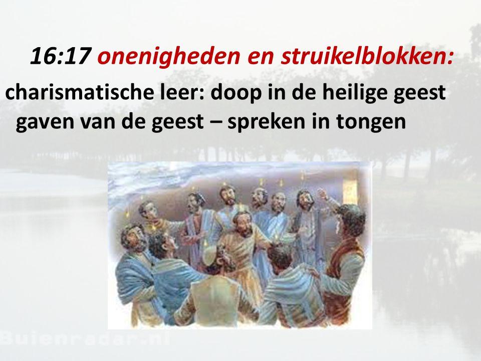 16:17 onenigheden en struikelblokken: charismatische leer: doop in de heilige geest gaven van de geest – spreken in tongen
