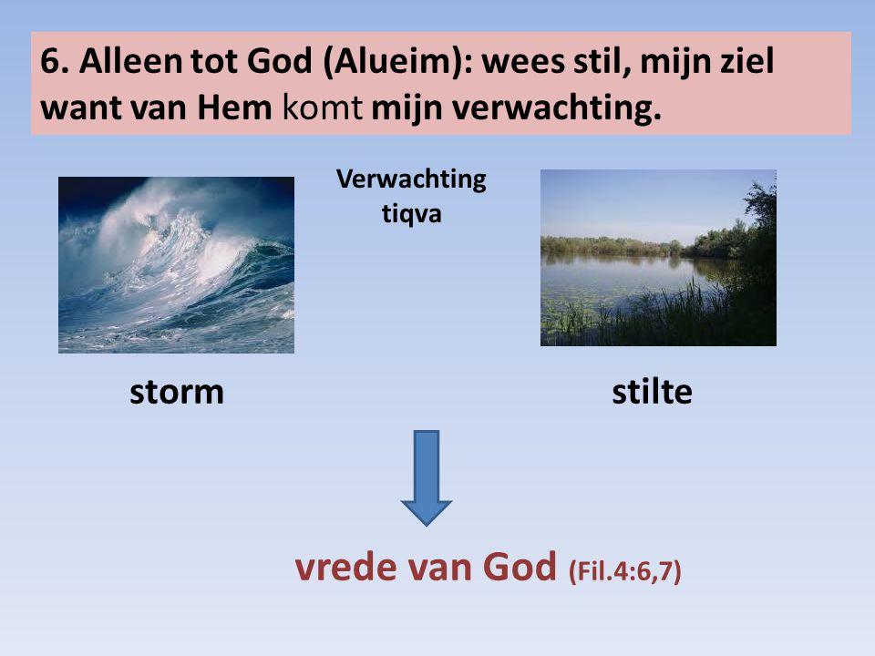 6. Alleen tot God (Alueim): wees stil, mijn ziel want van Hem komt mijn verwachting. stormstilte vrede van God (Fil.4:6,7) Verwachting tiqva