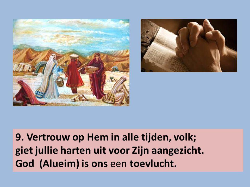 9. Vertrouw op Hem in alle tijden, volk; giet jullie harten uit voor Zijn aangezicht. God (Alueim) is ons een toevlucht.
