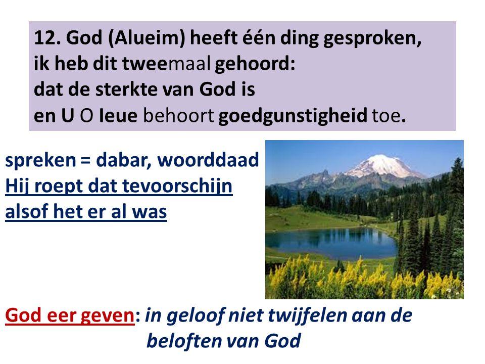 12. God (Alueim) heeft één ding gesproken, ik heb dit tweemaal gehoord: dat de sterkte van God is en U O Ieue behoort goedgunstigheid toe. spreken = d