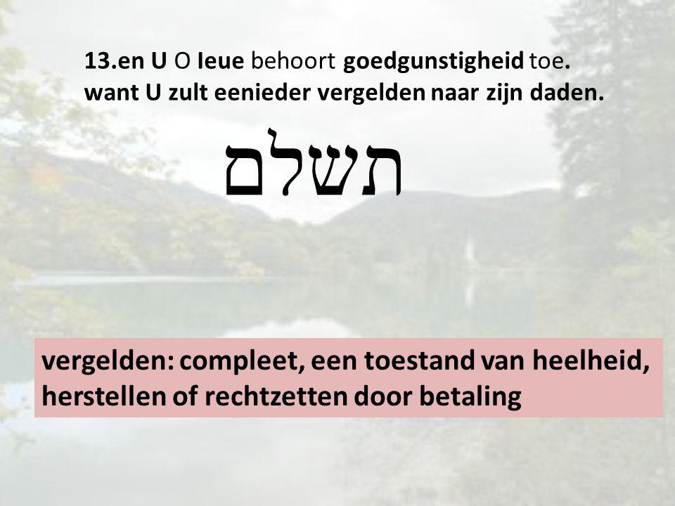 13.en U O Ieue behoort goedgunstigheid toe. want U zult eenieder vergelden naar zijn daden. vergelden: compleet, een toestand van heelheid, herstellen