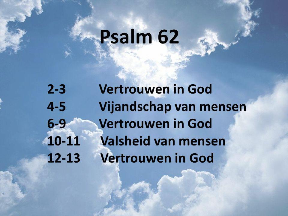 Psalm 62 2-3 Vertrouwen in God 4-5 Vijandschap van mensen 6-9 Vertrouwen in God 10-11 Valsheid van mensen 12-13 Vertrouwen in God
