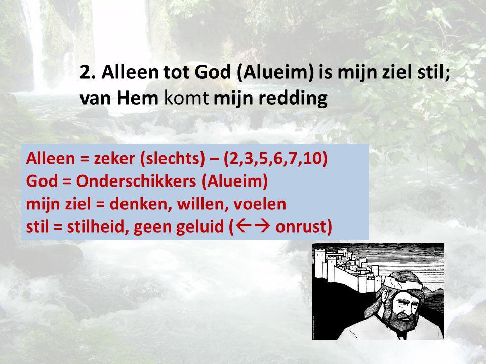 2. Alleen tot God (Alueim) is mijn ziel stil; van Hem komt mijn redding Alleen = zeker (slechts) – (2,3,5,6,7,10) God = Onderschikkers (Alueim) mijn z
