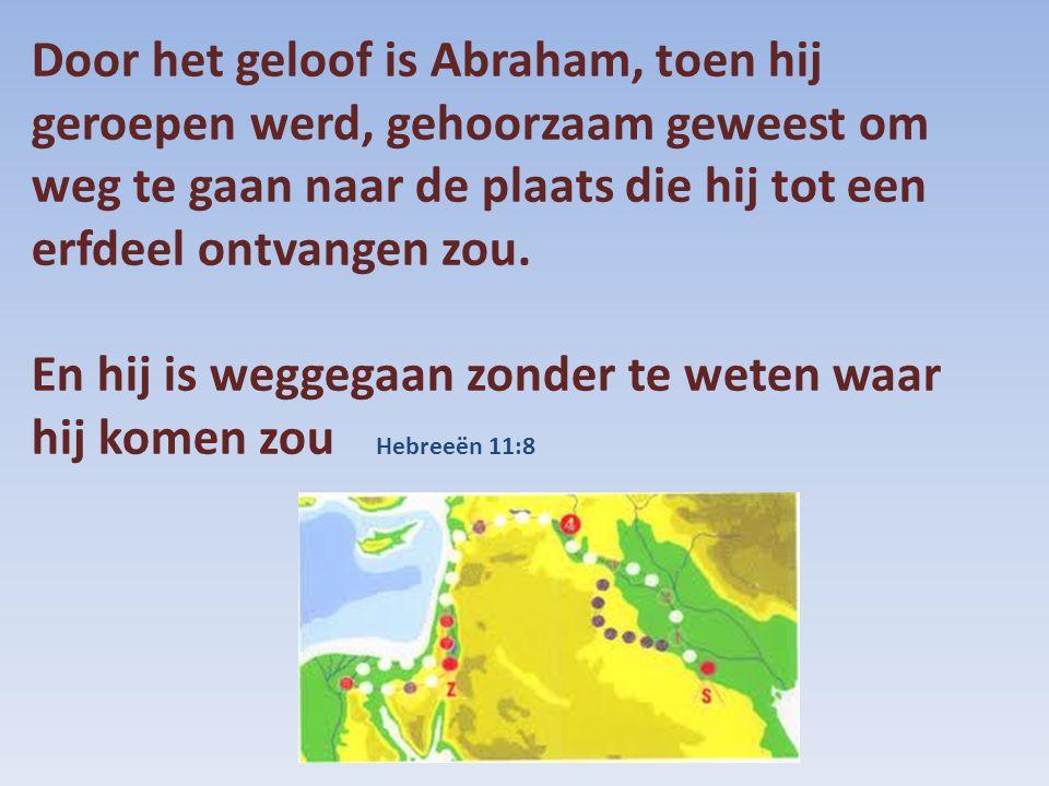 Door het geloof is Abraham, toen hij geroepen werd, gehoorzaam geweest om weg te gaan naar de plaats die hij tot een erfdeel ontvangen zou. En hij is