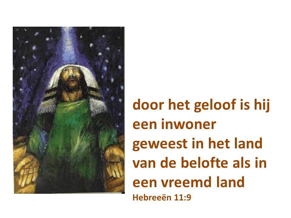 door het geloof is hij een inwoner geweest in het land van de belofte als in een vreemd land Hebreeën 11:9