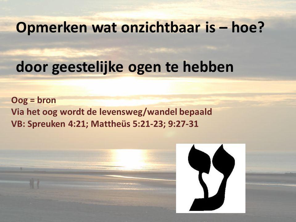 Opmerken wat onzichtbaar is – hoe? door geestelijke ogen te hebben Oog = bron Via het oog wordt de levensweg/wandel bepaald VB: Spreuken 4:21; Mattheü