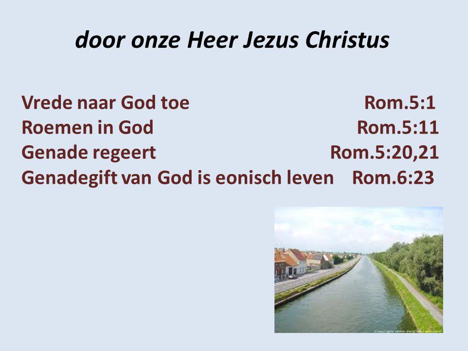 door onze Heer Jezus Christus Vrede naar God toe Rom.5:1 Roemen in God Rom.5:11 Genade regeert Rom.5:20,21 Genadegift van God is eonisch leven Rom.6:2