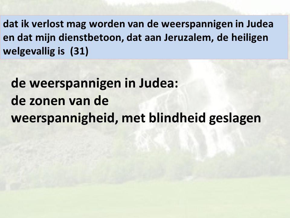 dat ik verlost mag worden van de weerspannigen in Judea en dat mijn dienstbetoon, dat aan Jeruzalem, de heiligen welgevallig is (31) de weerspannigen in Judea: de zonen van de weerspannigheid, met blindheid geslagen
