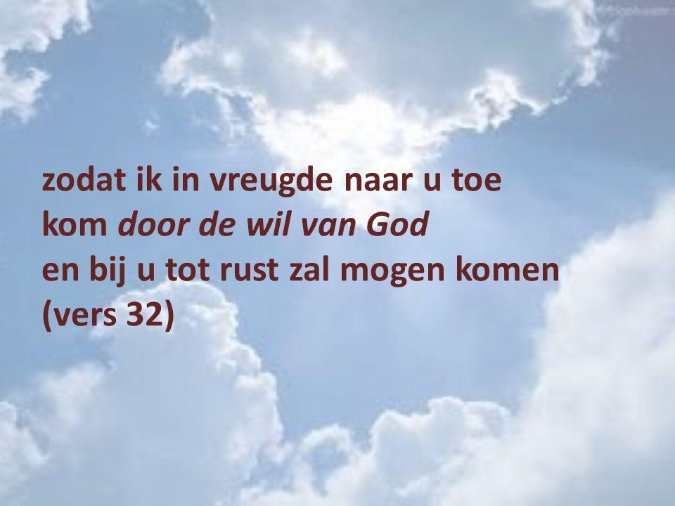 zodat ik in vreugde naar u toe kom door de wil van God en bij u tot rust zal mogen komen (vers 32)