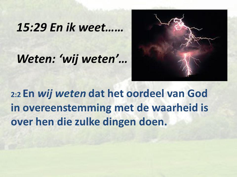 15:29 En ik weet…… Weten: 'wij weten'… 2:2 En wij weten dat het oordeel van God in overeenstemming met de waarheid is over hen die zulke dingen doen.