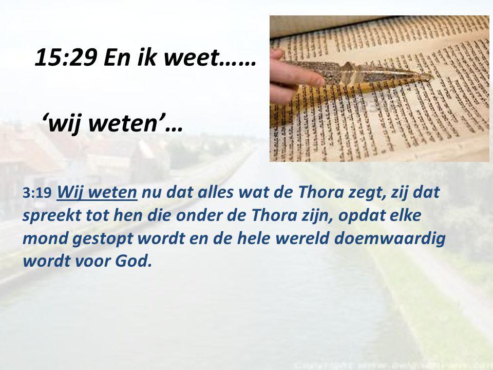 15:29 En ik weet…… 'wij weten'… 3:19 Wij weten nu dat alles wat de Thora zegt, zij dat spreekt tot hen die onder de Thora zijn, opdat elke mond gestopt wordt en de hele wereld doemwaardig wordt voor God.