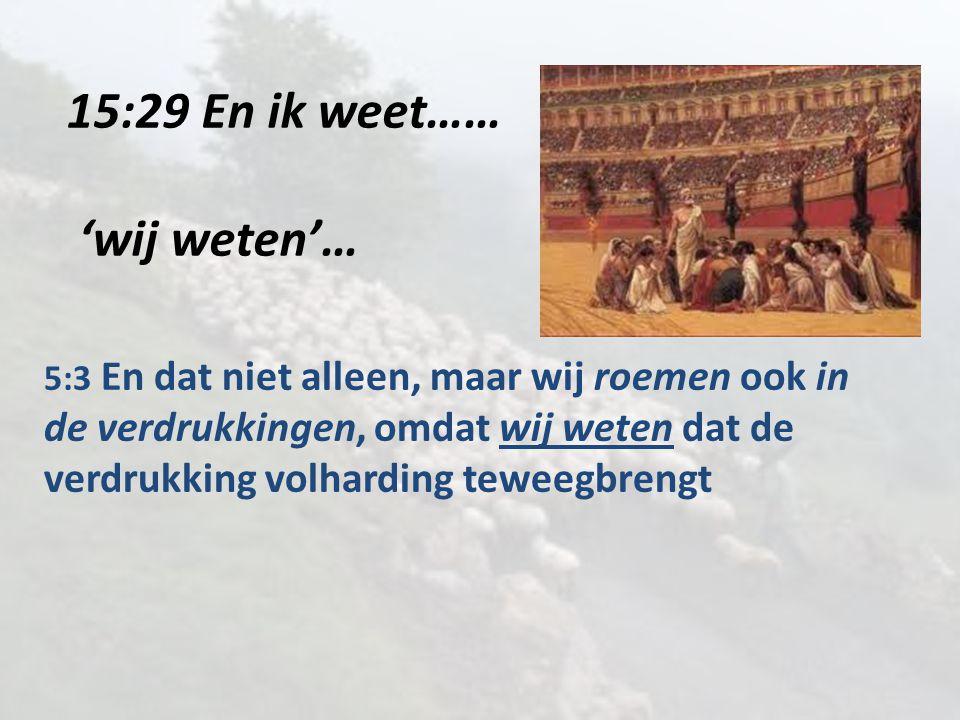 15:29 En ik weet…… 'wij weten'… 5:3 En dat niet alleen, maar wij roemen ook in de verdrukkingen, omdat wij weten dat de verdrukking volharding teweegb