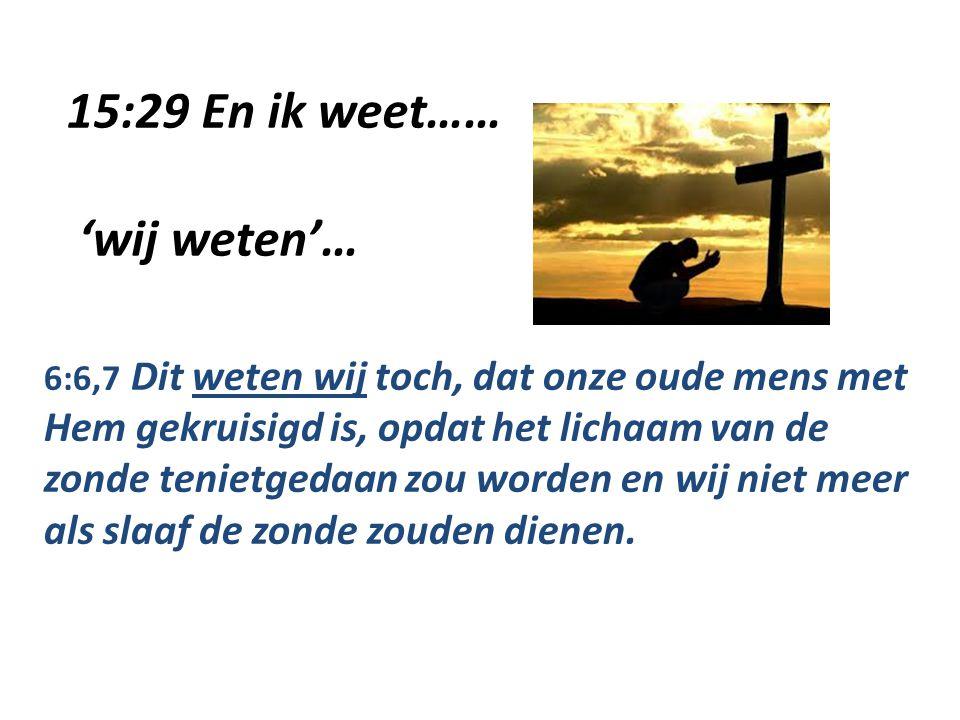 15:29 En ik weet…… 'wij weten'… 6:6,7 Dit weten wij toch, dat onze oude mens met Hem gekruisigd is, opdat het lichaam van de zonde tenietgedaan zou worden en wij niet meer als slaaf de zonde zouden dienen.