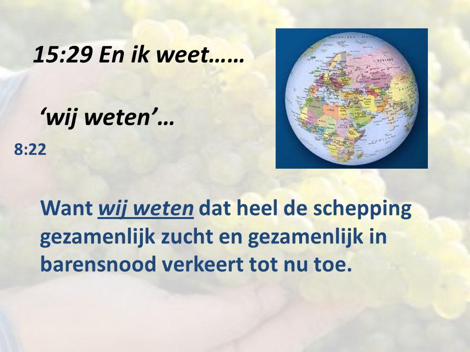 15:29 En ik weet…… 'wij weten'… 8:22 Want wij weten dat heel de schepping gezamenlijk zucht en gezamenlijk in barensnood verkeert tot nu toe.