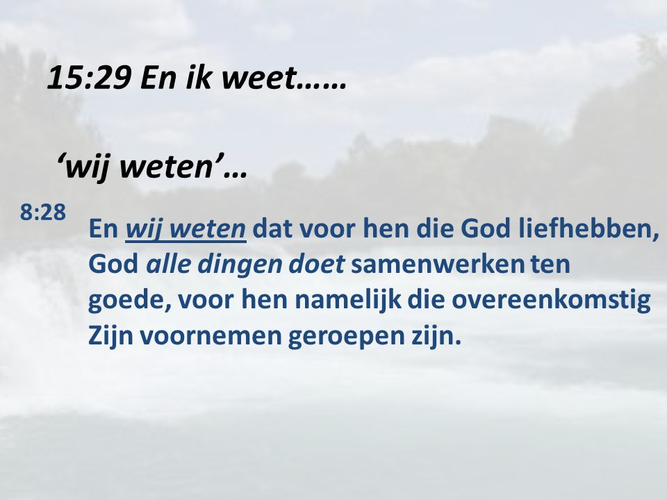 15:29 En ik weet…… 'wij weten'… 8:28 En wij weten dat voor hen die God liefhebben, God alle dingen doet samenwerken ten goede, voor hen namelijk die o