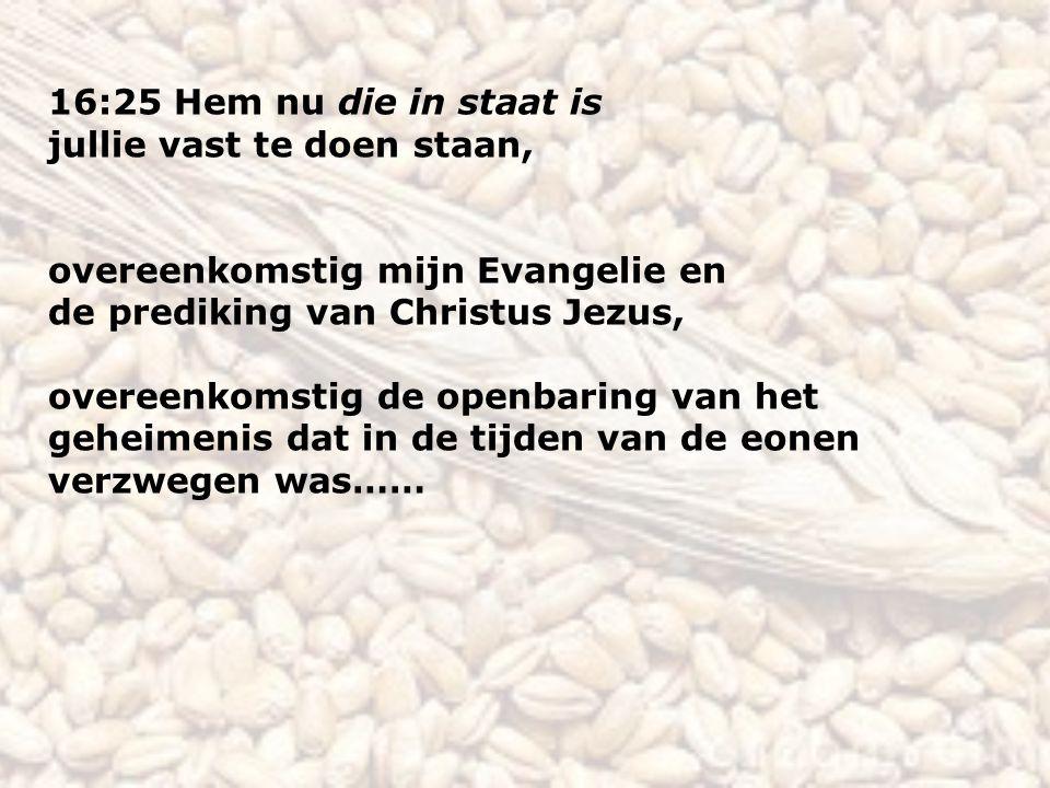 16:25 Hem nu die in staat is jullie vast te doen staan, overeenkomstig mijn Evangelie en de prediking van Christus Jezus, overeenkomstig de openbaring van het geheimenis dat in de tijden van de eonen verzwegen was……