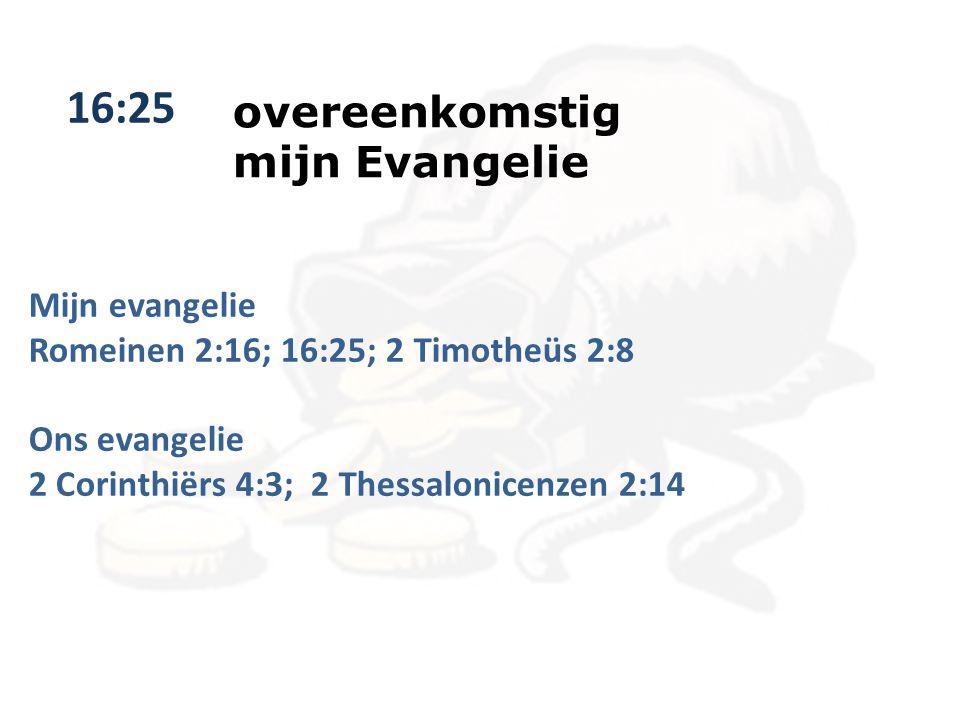 16:25 overeenkomstig mijn Evangelie Mijn evangelie Romeinen 2:16; 16:25; 2 Timotheüs 2:8 Ons evangelie 2 Corinthiërs 4:3; 2 Thessalonicenzen 2:14