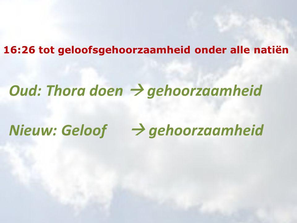 16:26 tot geloofsgehoorzaamheid onder alle natiën Oud: Thora doen  gehoorzaamheid Nieuw: Geloof  gehoorzaamheid