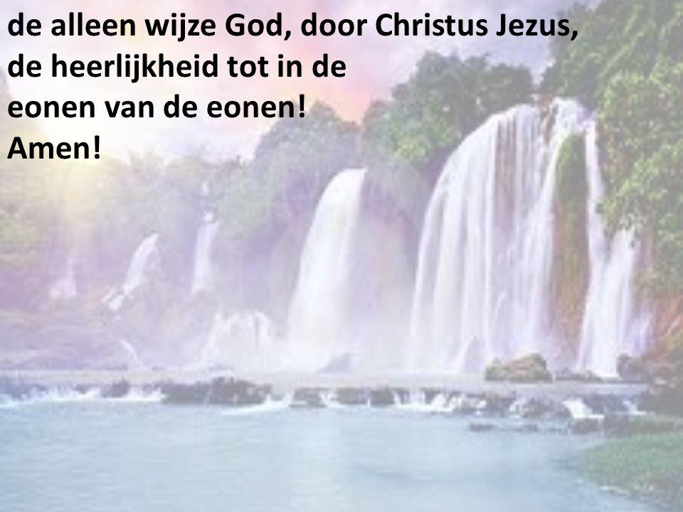de alleen wijze God, door Christus Jezus, de heerlijkheid tot in de eonen van de eonen! Amen!