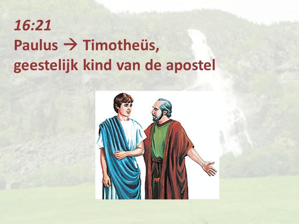 16:21 Paulus  Timotheüs, geestelijk kind van de apostel