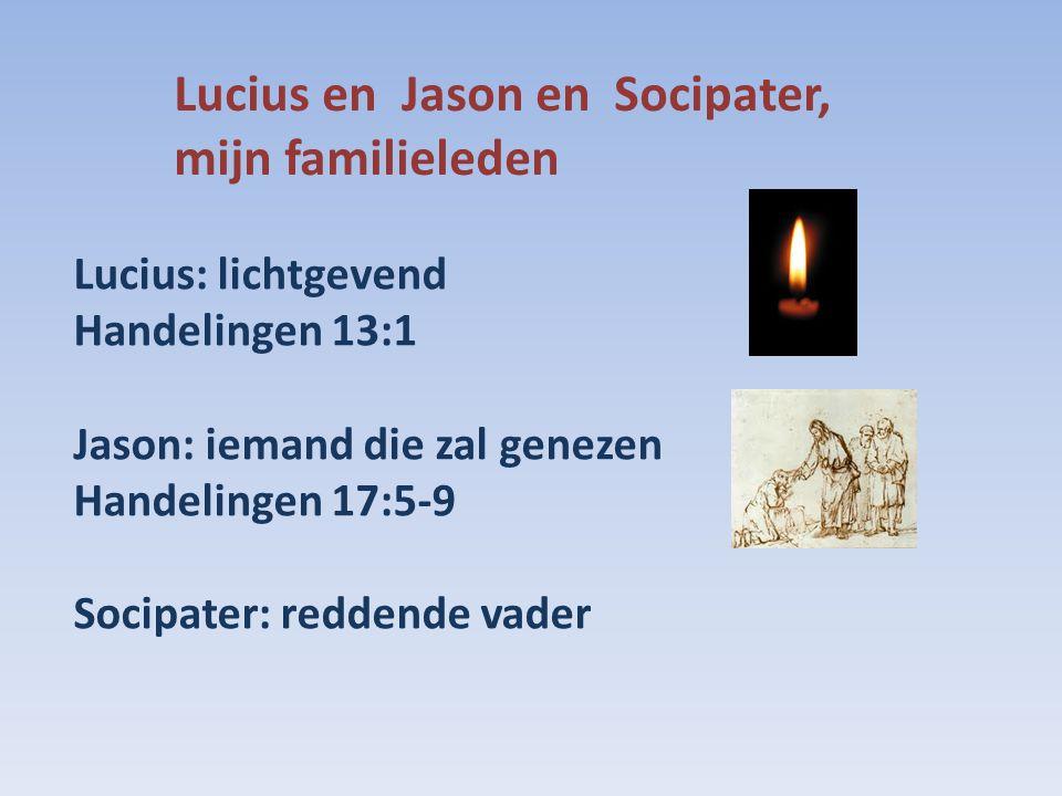 Lucius en Jason en Socipater, mijn familieleden Lucius: lichtgevend Handelingen 13:1 Jason: iemand die zal genezen Handelingen 17:5-9 Socipater: reddende vader