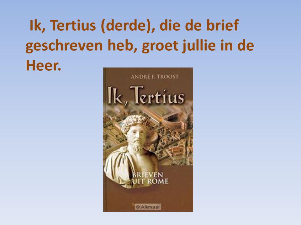 Ik, Tertius (derde), die de brief geschreven heb, groet jullie in de Heer.