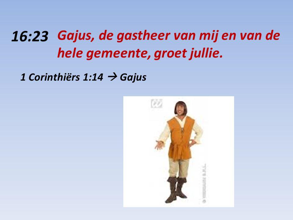 16:23 Gajus, de gastheer van mij en van de hele gemeente, groet jullie. 1 Corinthiërs 1:14  Gajus