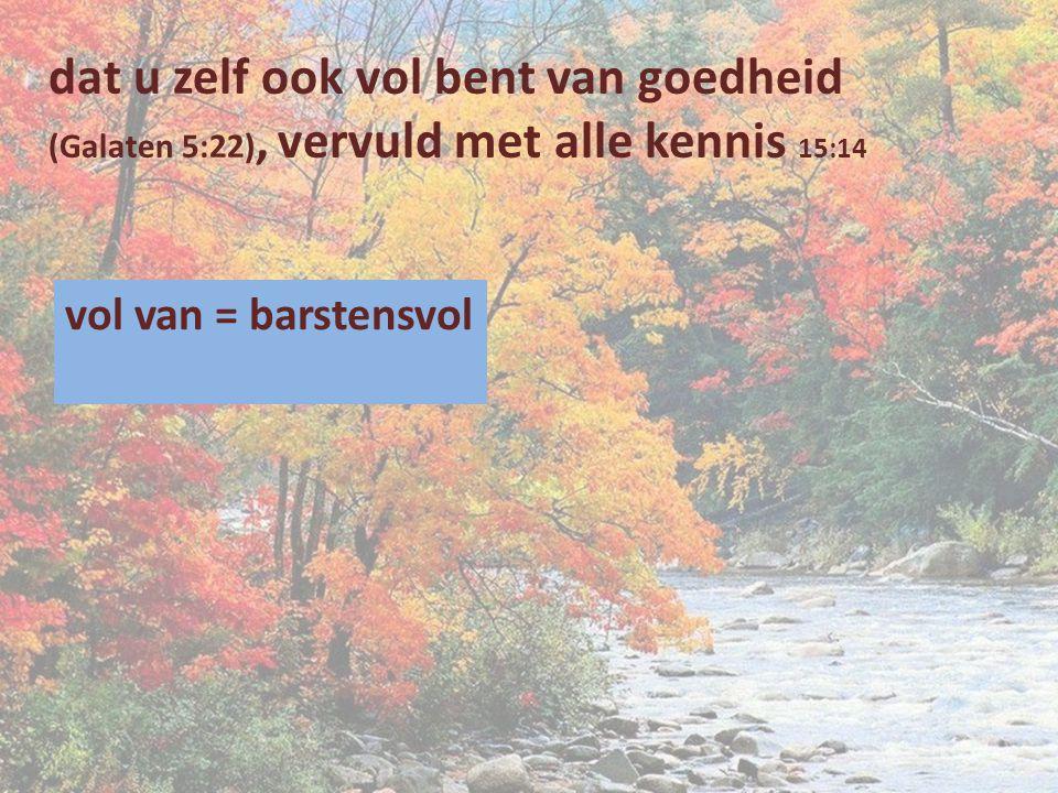 dat u zelf ook vol bent van goedheid (Galaten 5:22), vervuld met alle kennis 15:14 vol van = barstensvol