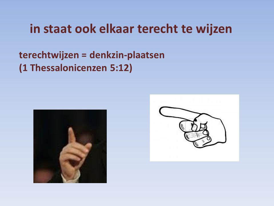 terechtwijzen = denkzin-plaatsen (1 Thessalonicenzen 5:12) in staat ook elkaar terecht te wijzen