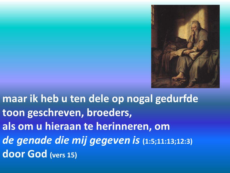 maar ik heb u ten dele op nogal gedurfde toon geschreven, broeders, als om u hieraan te herinneren, om de genade die mij gegeven is (1:5;11:13;12:3) d
