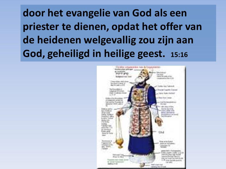door het evangelie van God als een priester te dienen, opdat het offer van de heidenen welgevallig zou zijn aan God, geheiligd in heilige geest. 15:16