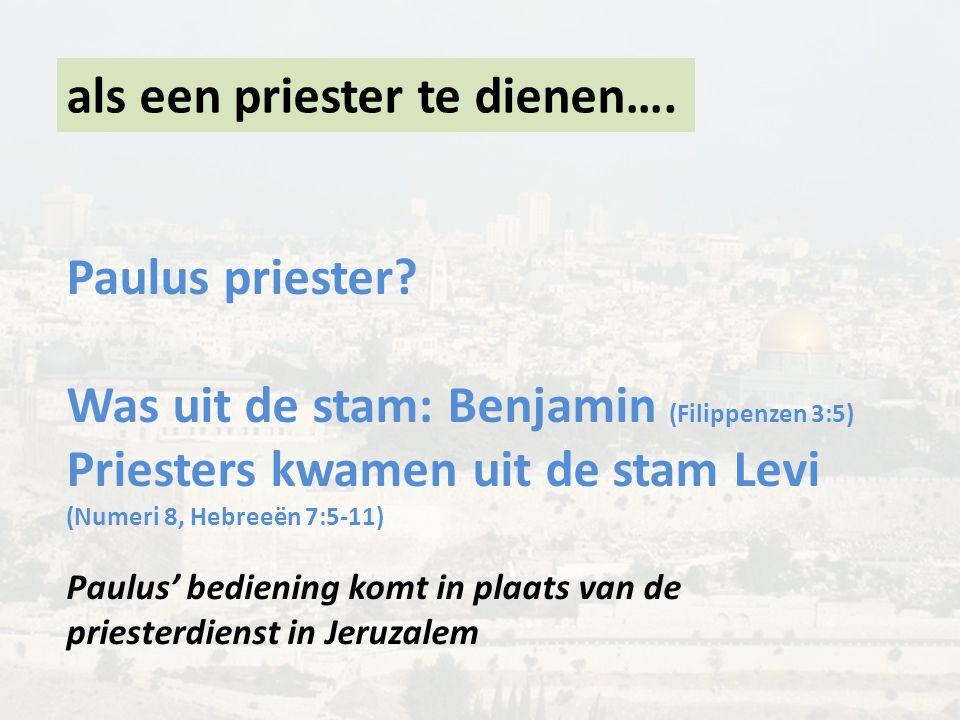 als een priester te dienen…. Paulus priester? Was uit de stam: Benjamin (Filippenzen 3:5) Priesters kwamen uit de stam Levi (Numeri 8, Hebreeën 7:5-11