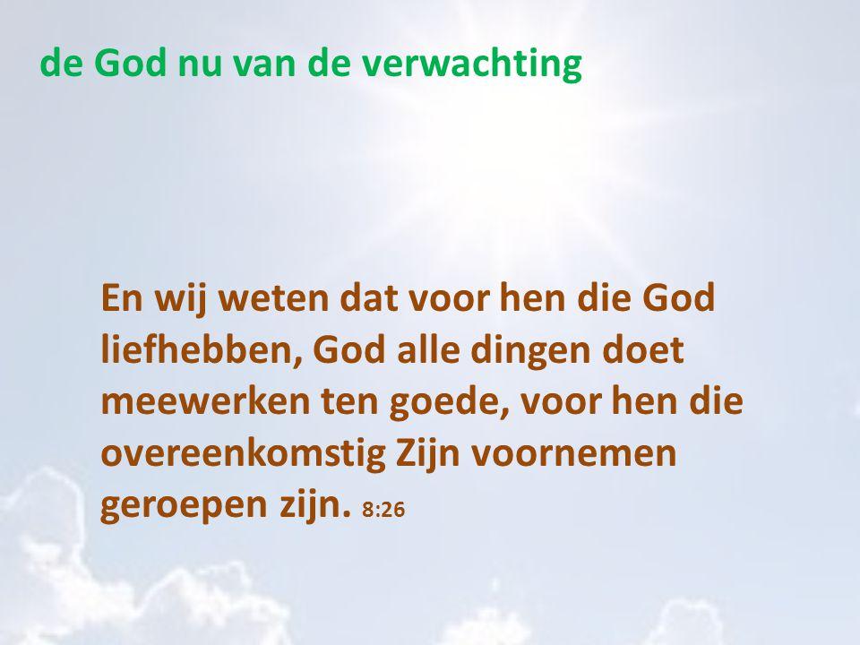 de God nu van de verwachting En wij weten dat voor hen die God liefhebben, God alle dingen doet meewerken ten goede, voor hen die overeenkomstig Zijn