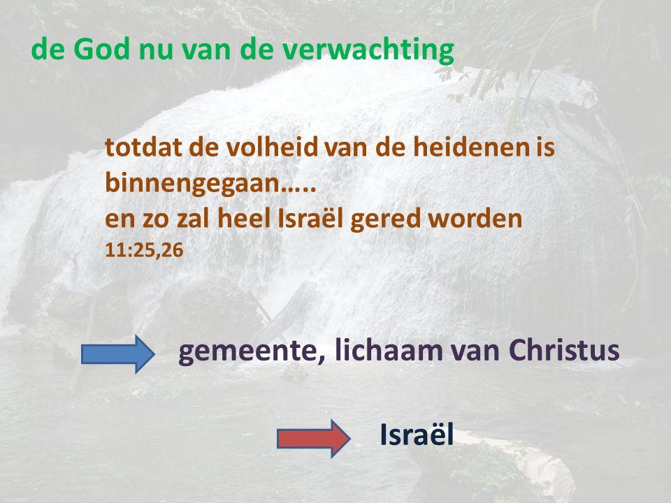 de God nu van de verwachting totdat de volheid van de heidenen is binnengegaan….. en zo zal heel Israël gered worden 11:25,26 gemeente, lichaam van Ch