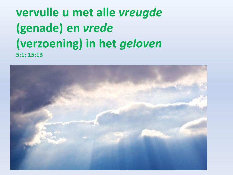 vervulle u met alle vreugde (genade) en vrede (verzoening) in het geloven 5:1; 15:13
