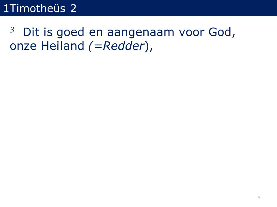 1Timotheüs 2 3 Dit is goed en aangenaam voor God, onze Heiland (=Redder), 9