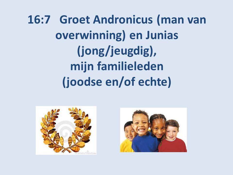 16:7 Groet Andronicus (man van overwinning) en Junias (jong/jeugdig), mijn familieleden (joodse en/of echte)