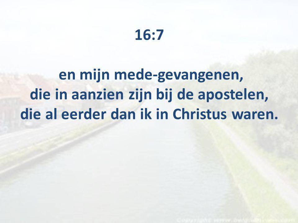 16:7 en mijn mede-gevangenen, die in aanzien zijn bij de apostelen, die al eerder dan ik in Christus waren.