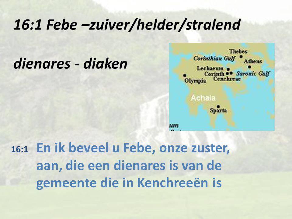16:1 Febe –zuiver/helder/stralend dienares - diaken 16:1 En ik beveel u Febe, onze zuster, aan, die een dienares is van de gemeente die in Kenchreeën is