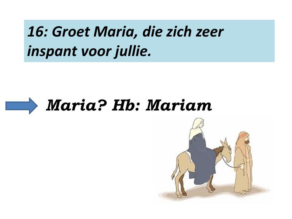 16: Groet Maria, die zich zeer inspant voor jullie. Maria? Hb: Mariam