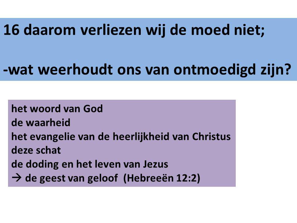 16 daarom verliezen wij de moed niet; -wat weerhoudt ons van ontmoedigd zijn? het woord van God de waarheid het evangelie van de heerlijkheid van Chri