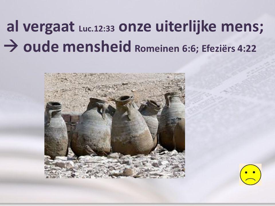 al vergaat Luc.12:33 onze uiterlijke mens;  oude mensheid Romeinen 6:6; Efeziërs 4:22