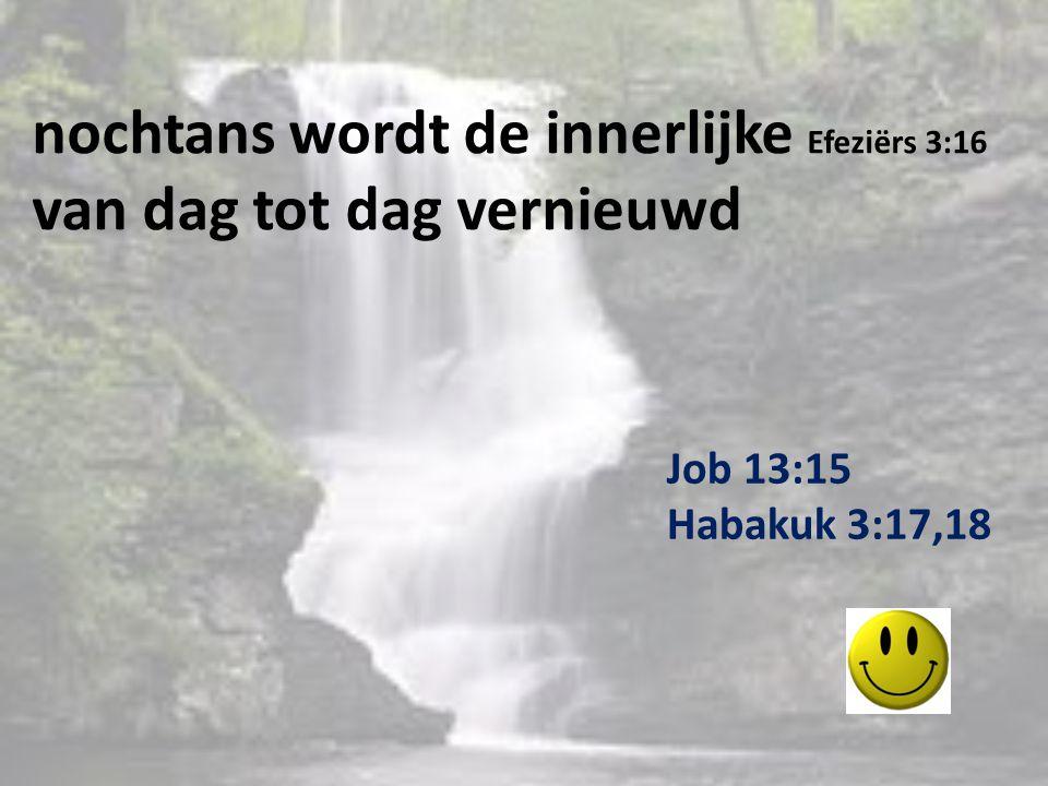 nochtans wordt de innerlijke Efeziërs 3:16 van dag tot dag vernieuwd Job 13:15 Habakuk 3:17,18
